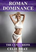 Roman Dominance - The Centurions, #1 ebook by Celie Bray