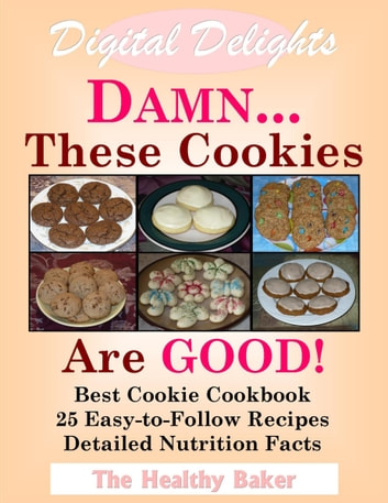 Digital Delights: DAMN...These Cookies Are GOOD! - The Best Cookie Cookbook 25 Easy-to-Follow Recipes Detailed Nutrition Facts ebook by The Healthy Baker