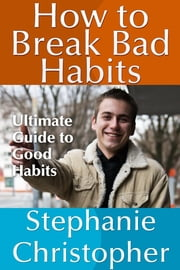 How to Break Bad Habits - Ultimate Guide to Good Habits ebook by Stephanie  Christopher