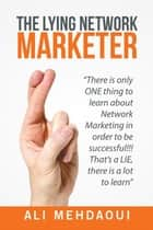 The Lying Network Marketer - There Is Only One Thing to Learn About Network Marketing in Order to Be Successful!!! That'S a Lie, There Is a Lot to Learn ekitaplar by Ali Mehdaoui