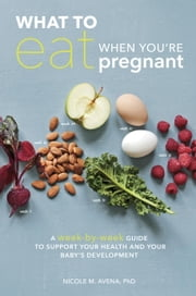 What to Eat When You're Pregnant - A Week-by-Week Guide to Support Your Health and Your Baby's Development ebook by Dr. Nicole M. Avena