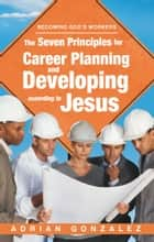 The Seven Principles for Career Planning and Developing According to Jesus ebook by Adrian Gonzalez