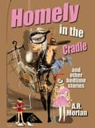 Homely in the Cradle and Other Stories ebook by A.R. Morlan