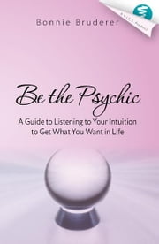 Be the Psychic: A Guide to Listening to Your Intuition to Get What You Want in Life ebook by Bonnie Bruderer