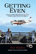 Getting Even - What Goes Around In Alaska Comes Around In Florida ebook by Ron Walden