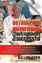 Outrageous Advertising That's Outrageously Successful - Created for the 99% of Small Business Owners Who Are Dissatisfied with the Results They Get ebook by Bill Glazer