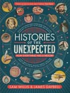 Histories of the Unexpected - How Everything Has a History ebook by Dr Sam Willis, Professor James Daybell