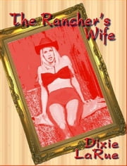 The Rancher's Wife - A Novel of Erotica - Erotic Fiction ebook by LaRue, Dixie