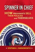 Spinner in Chief - How Presidents Sell Their Policies and Themselves ebook by Stephen J. Farnsworth