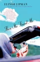 Then She Found Me - A Novel ebook by Elinor Lipman