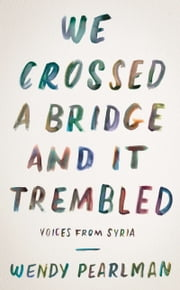We Crossed a Bridge and It Trembled - Voices from Syria ebook by Wendy Pearlman