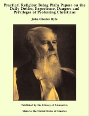 Practical Religion: Being Plain Papers on The Daily Duties, Experience, Dangers and Privileges of Professing Christians ebook by John Charles Ryle