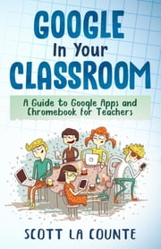 Google In Your Classroom - A Guide to Google Apps and Chromebook for Teachers ebook by Scott La Counte