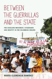 Between the Guerrillas and the State - The Cocalero Movement, Citizenship, and Identity in the Colombian Amazon ebook by María Clemencia Ramírez,María Clemencia Ramírez