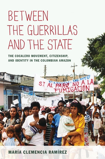 Between the Guerrillas and the State - The Cocalero Movement, Citizenship, and Identity in the Colombian Amazon ebook by María Clemencia Ramírez