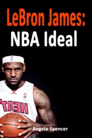 LeBron James: NBA Ideal ebook by Angelo Spencer