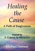 Healing the Cause - A Path of Forgiveness - Inspired by A Course in Miracles ebook by Michael Dawson