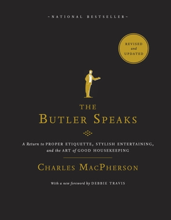 The Butler Speaks - A Return to Proper Etiquette, Stylish Entertaining, and the Art of Good Housekeeping ebook by Charles MacPherson