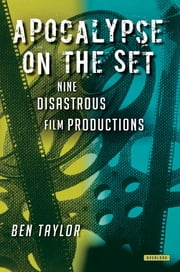 Apocalypse on the Set: Nine Disastrous Film Productions ebook by Ben Taylor