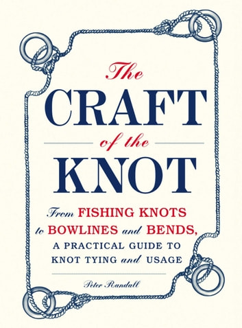 The Craft of the Knot - From Fishing Knots to Bowlines and Bends, a Practical Guide to Knot Tying and Usage eBook by Peter Randall