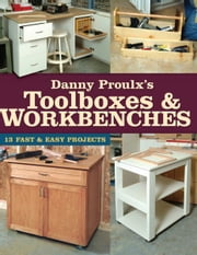 Danny Proulx's Toolboxes & Workbenches: 13 Fast & Easy Projects ebook by Danny Proulx
