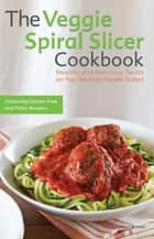 The Veggie Spiral Slicer Cookbook ebook by Kelsey Kinser