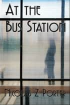 At the Bus Station ebook by Nicolas Z Porter