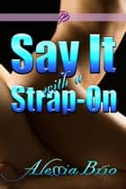 Say It with a Strap-On ebook by Alessia Brio