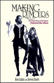 Making Rumours: The Inside Story of the Classic Fleetwood Mac Album ebook by Caillat, Ken