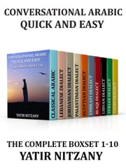 Conversational Arabic Quick and Easy - THE COMPLETE BOXSET 1-10: Lebanese, Palestinian, Jordanian, Classical, Egyptian, Emirati, Syrian, Iraqi, Libyan, Saudi, Dialect ebook by Yatir Nitzany