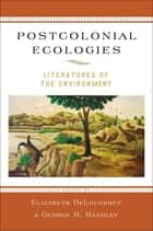 Postcolonial Ecologies - Literatures of the Environment ebook by Elizabeth DeLoughrey, George B. Handley