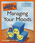 The Complete Idiot's Guide to Managing Your Moods ebook by John Preston Psy.D., ABPP.
