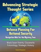 Advancing Strategic Thought Series: Defense Planning For National Security: Navigation Aids for the Mystery Tour, Black Swan Events, Clausewitz, Futurology, Strategic History eBook by Progressive Management