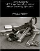 Home Security: 14 Things You Must Know About Security Systems ebook by Paula Perry