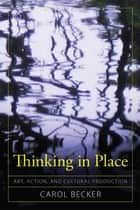 Thinking in Place - Art, Action, and Cultural Production ebook by Carol Becker