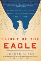 Flight of the Eagle - The Grand Strategies That Brought America from Colonial Dependence to World Leadership eBook by Conrad Black