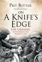 On a Knife's Edge - The Ukraine, November 1942–March 1943 eBook by Prit Buttar