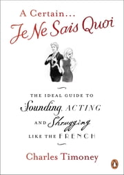 A Certain Je Ne Sais Quoi - The Ideal Guide to Sounding, Acting and Shrugging Like the French ebook by Charles Timoney