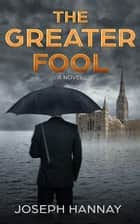 The Greater Fool - A Novel ebook by Joseph Hannay