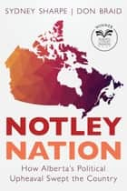 Notley Nation - How Alberta's Political Upheaval Swept the Country ebook by Sydney Sharpe, Don Braid