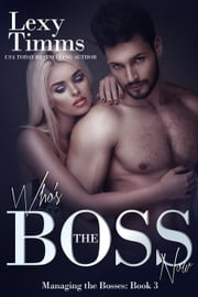 Who's the Boss Now - Managing the Bosses Series, #3 ebook by Lexy Timms