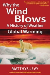 Why the Wind Blows (E-book Edition - A History of Weather and Global Warming ebook by Matthys Levy