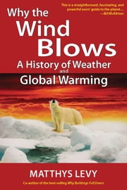 Why the Wind Blows (E-book Edition: A History of Weather and Global Warming ebook by Matthys Levy
