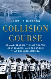 Collision Course - Ronald Reagan, the Air Traffic Controllers, and the Strike that Changed America ebook by Joseph A. McCartin