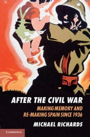 After the Civil War: Making Memory and Re-Making Spain Since 1936 ebook by Richards, Michael