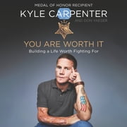 You Are Worth It - Building a Life Worth Fighting For audiobook by Kyle Carpenter, Don Yaeger