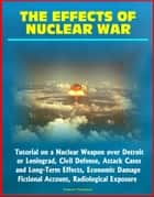 The Effects of Nuclear War: Tutorial on a Nuclear Weapon over Detroit or Leningrad, Civil Defense, Attack Cases and Long-Term Effects, Economic Damage, Fictional Account, Radiological Exposure ebook by Progressive Management
