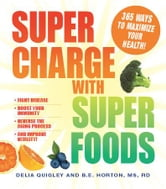 Supercharge with Superfoods: 365 Ways to Maximize Your Health! ebook by Delia Quigley,B.E. Horton