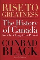 Rise to Greatness - The History of Canada From the Vikings to the Present ebook by Conrad Black
