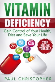 Vitamin Deficiency Stop Killing Yourself - Gain Control of Your Health, Diet and Save Your Life ebook by Paul Christopher
